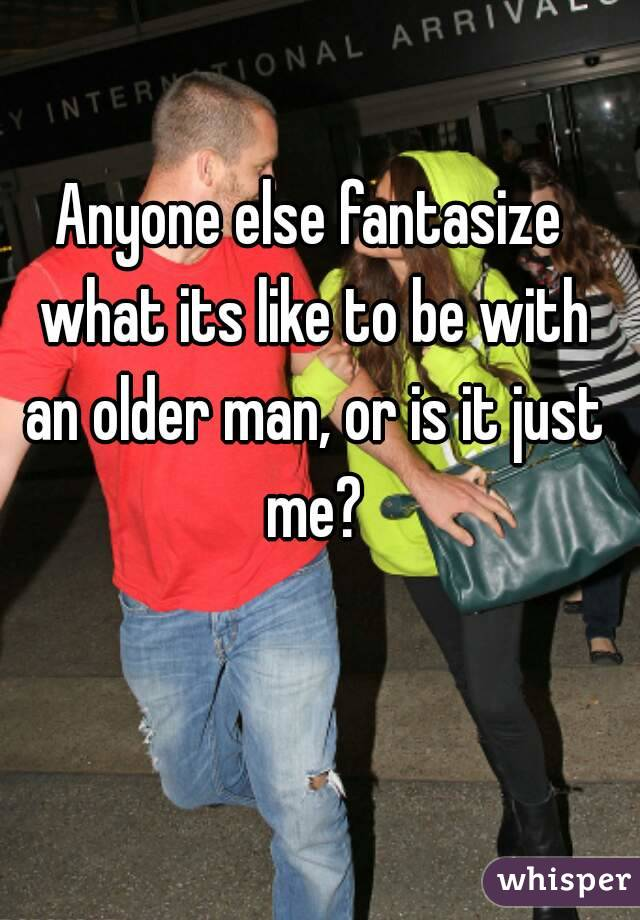 Anyone else fantasize what its like to be with an older man, or is it just me?