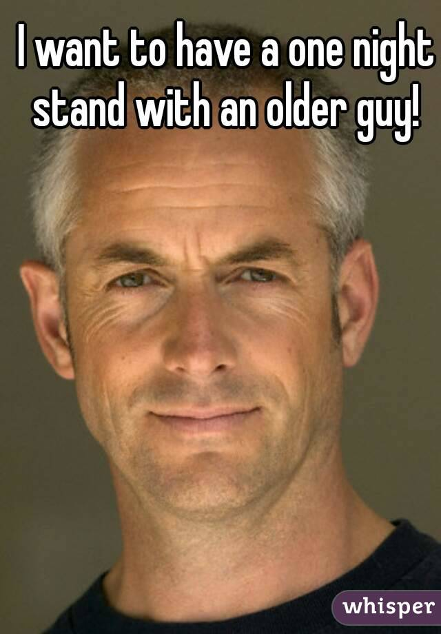 I want to have a one night stand with an older guy!