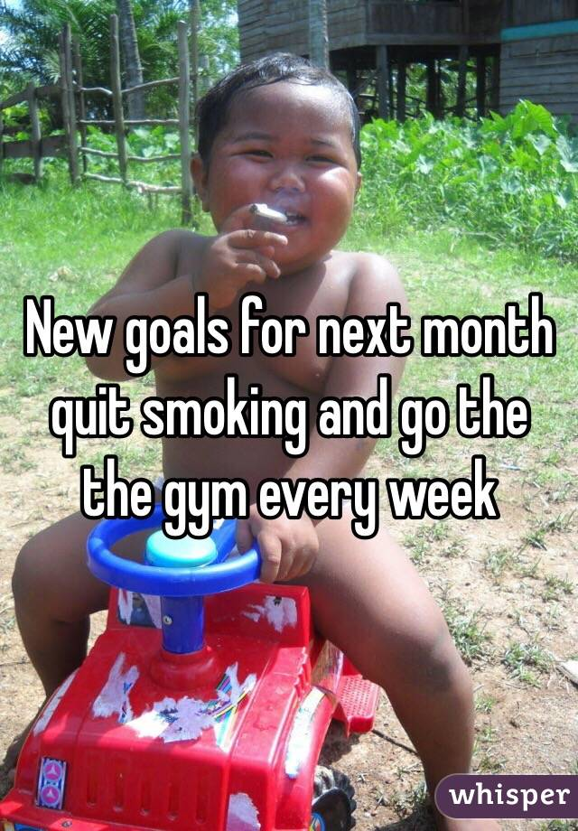 New goals for next month quit smoking and go the the gym every week