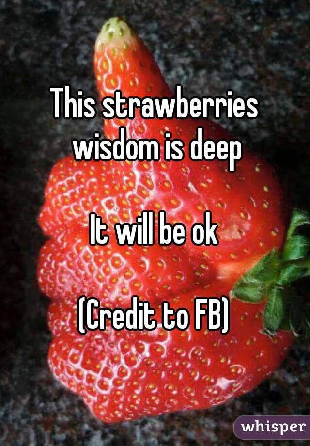 This strawberries wisdom is deep  It will be ok  (Credit to FB)