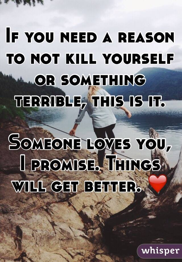If you need a reason to not kill yourself or something terrible, this is it.  Someone loves you, I promise. Things will get better. ❤️