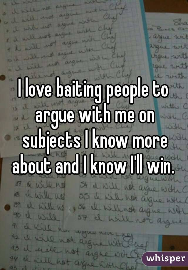 I love baiting people to argue with me on subjects I know more about and I know I'll win.