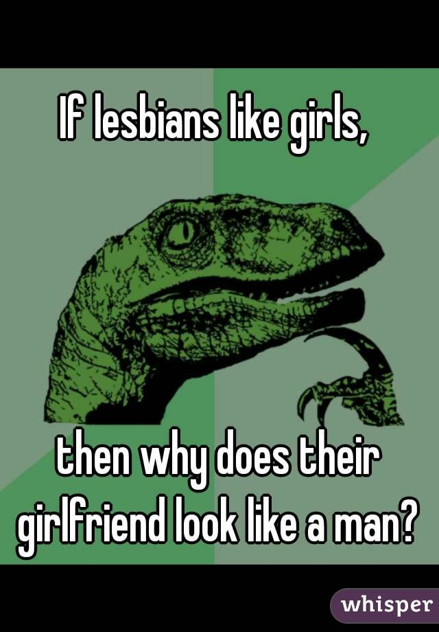 If lesbians like girls,      then why does their girlfriend look like a man?