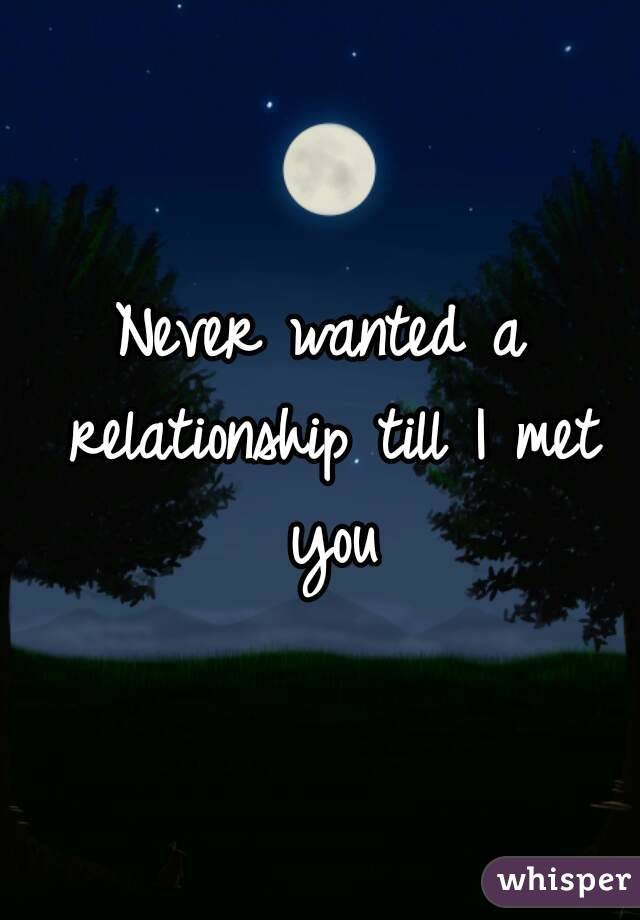 Never wanted a relationship till I met you