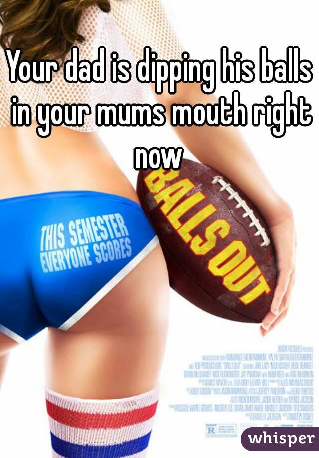 Your dad is dipping his balls in your mums mouth right now