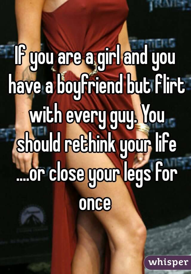 If you are a girl and you have a boyfriend but flirt with every guy. You should rethink your life ....or close your legs for once