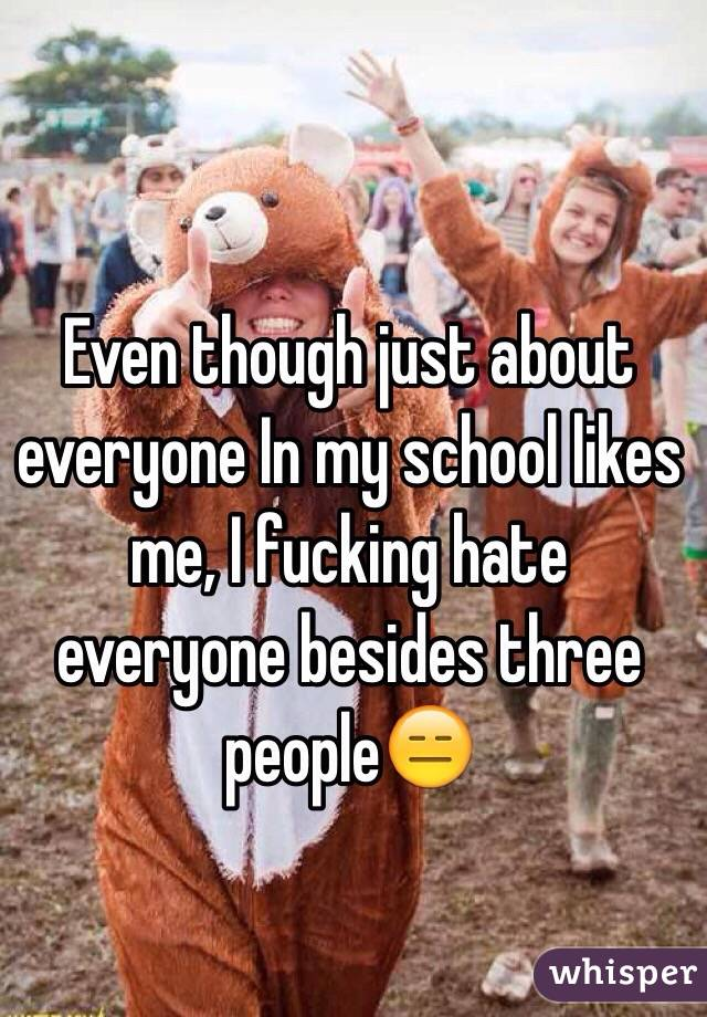Even though just about everyone In my school likes me, I fucking hate everyone besides three people😑