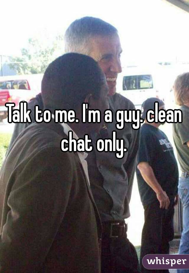 Talk to me. I'm a guy. clean chat only.