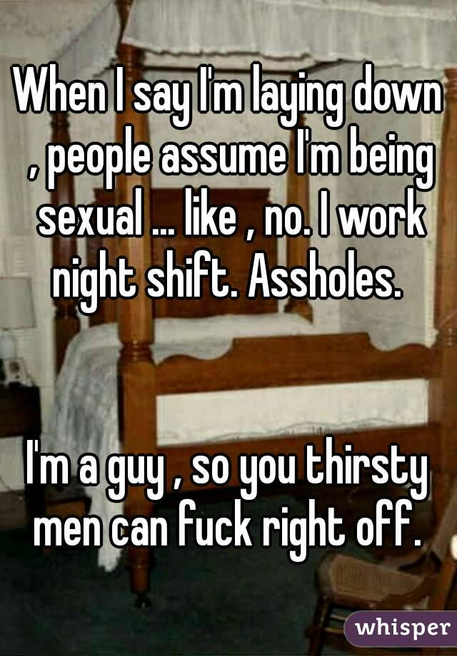 When I say I'm laying down , people assume I'm being sexual ... like , no. I work night shift. Assholes.    I'm a guy , so you thirsty men can fuck right off.
