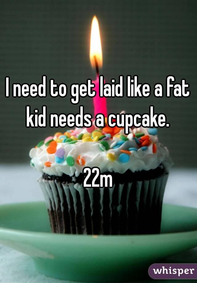 I need to get laid like a fat kid needs a cupcake.   22m