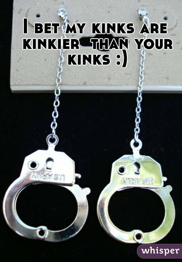 I bet my kinks are kinkier  than your kinks :)