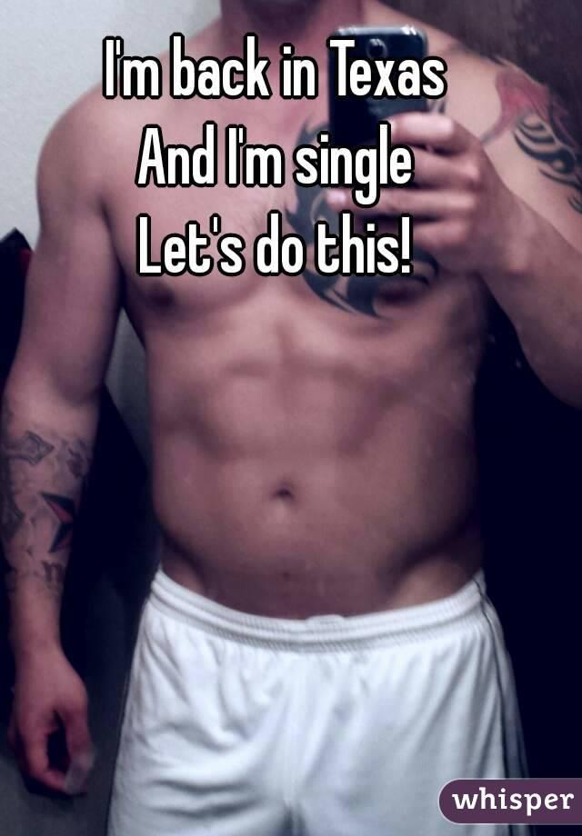 I'm back in Texas  And I'm single  Let's do this!