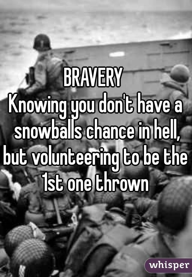 BRAVERY  Knowing you don't have a snowballs chance in hell, but volunteering to be the 1st one thrown