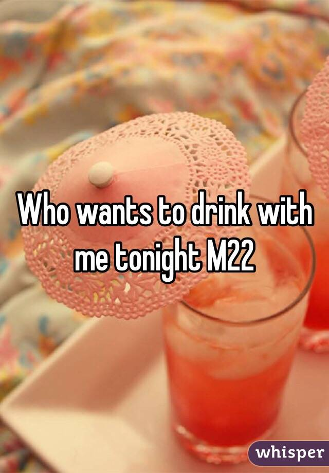 Who wants to drink with me tonight M22