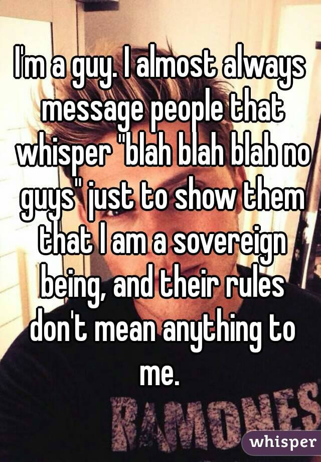 "I'm a guy. I almost always message people that whisper ""blah blah blah no guys"" just to show them that I am a sovereign being, and their rules don't mean anything to me."