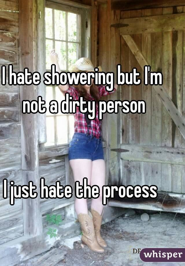 I hate showering but I'm not a dirty person    I just hate the process