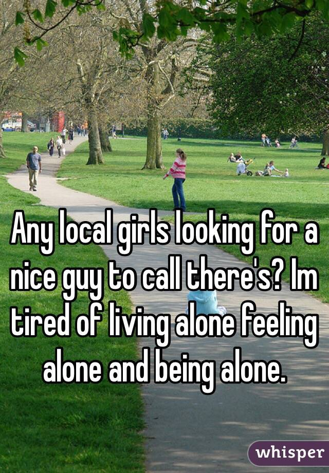 Any local girls looking for a nice guy to call there's? Im tired of living alone feeling alone and being alone.