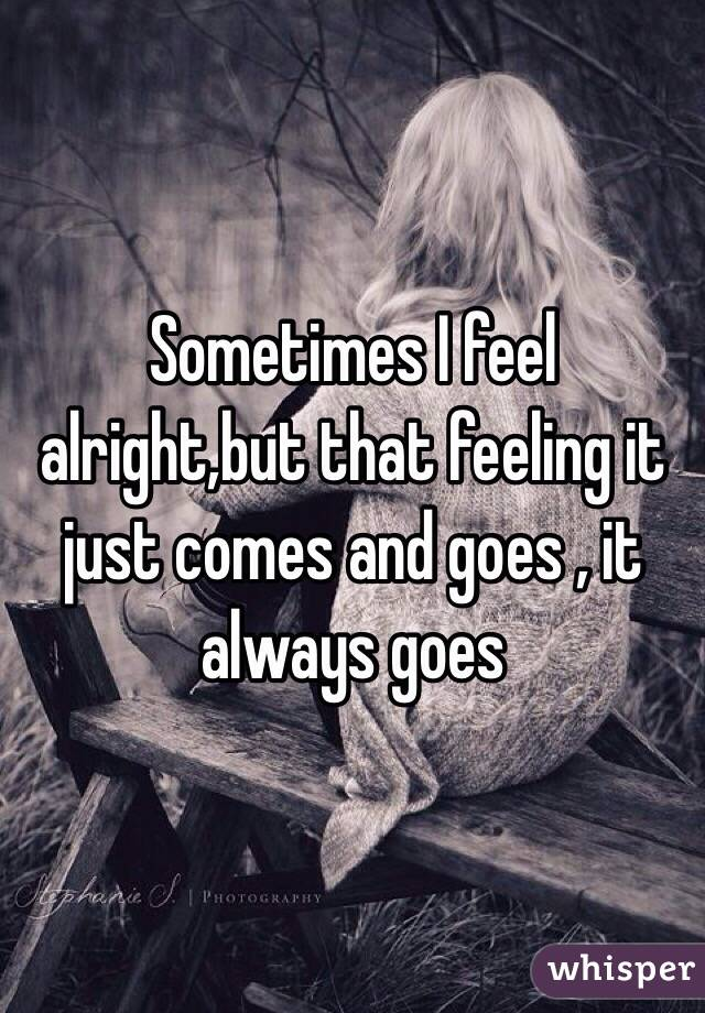 Sometimes I feel alright,but that feeling it just comes and goes , it always goes