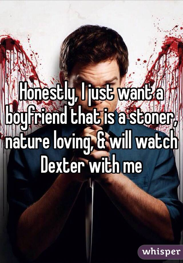 Honestly, I just want a boyfriend that is a stoner, nature loving, & will watch Dexter with me