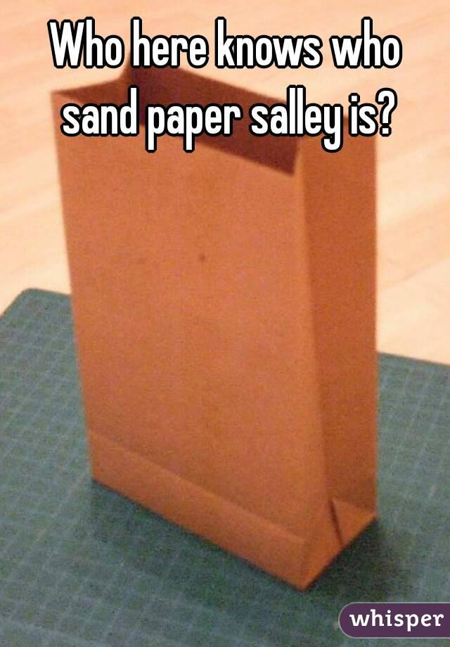 Who here knows who sand paper salley is?