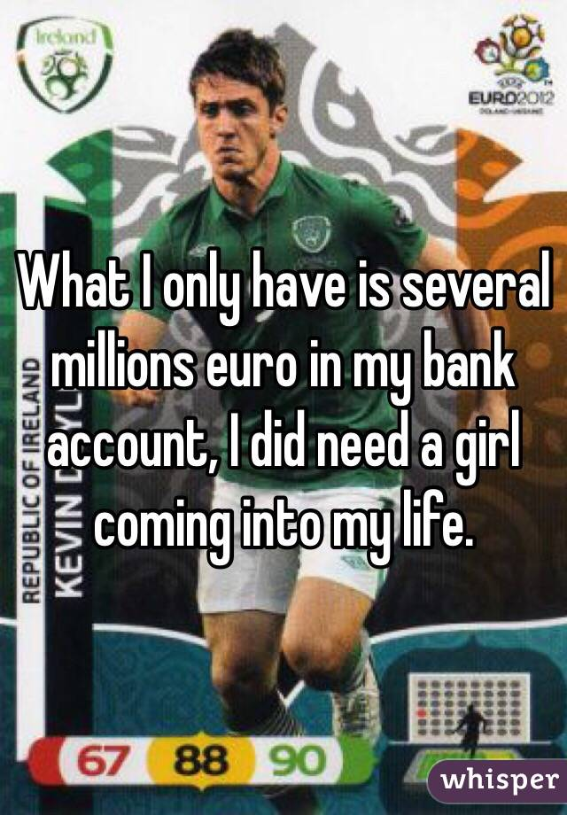 What I only have is several millions euro in my bank account, I did need a girl coming into my life.