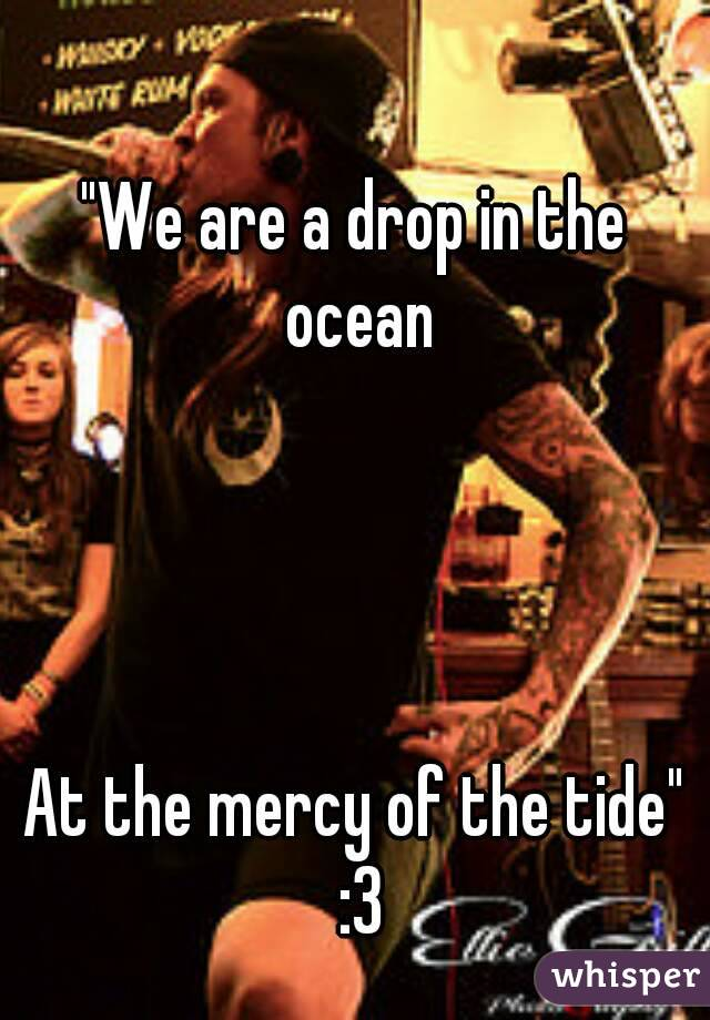"""We are a drop in the ocean     At the mercy of the tide"" :3"