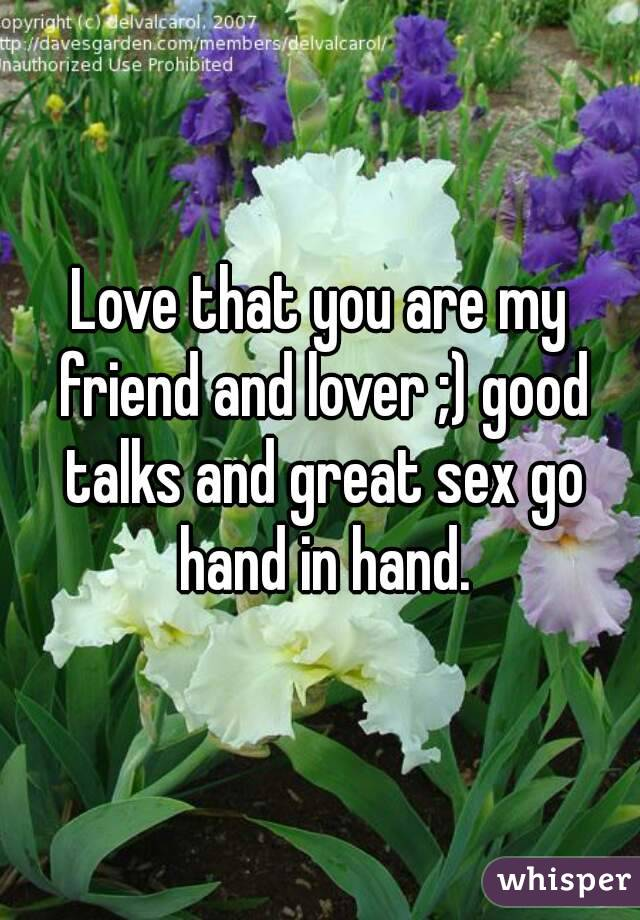 Love that you are my friend and lover ;) good talks and great sex go hand in hand.