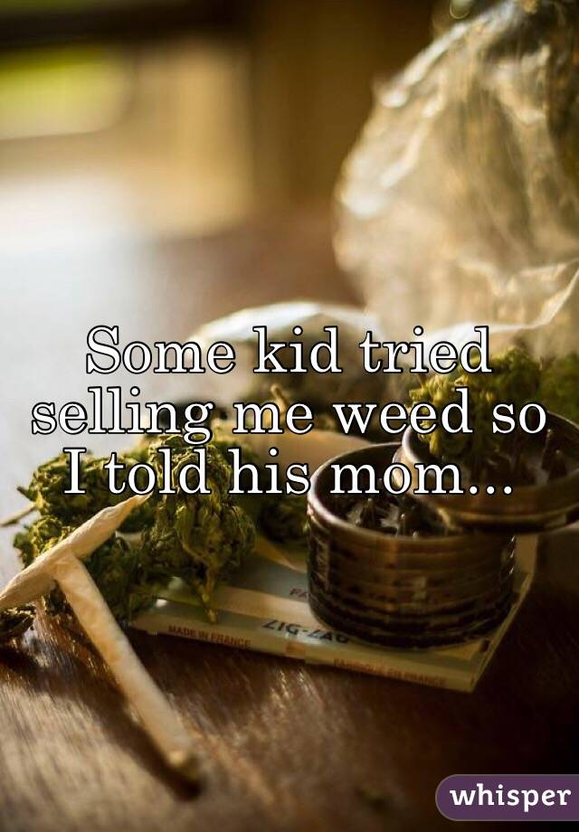 Some kid tried selling me weed so I told his mom...