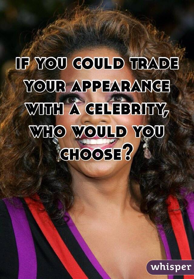if you could trade your appearance with a celebrity, who would you choose?