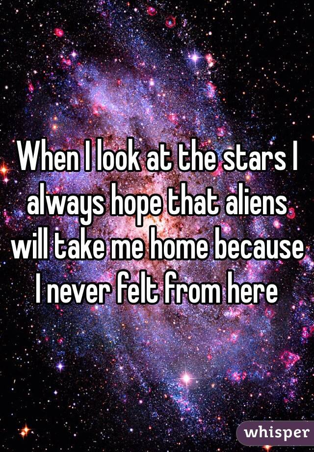 When I look at the stars I always hope that aliens will take me home because I never felt from here