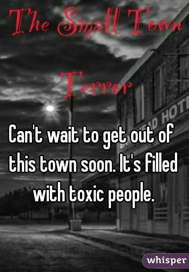 Can't wait to get out of this town soon. It's filled with toxic people.