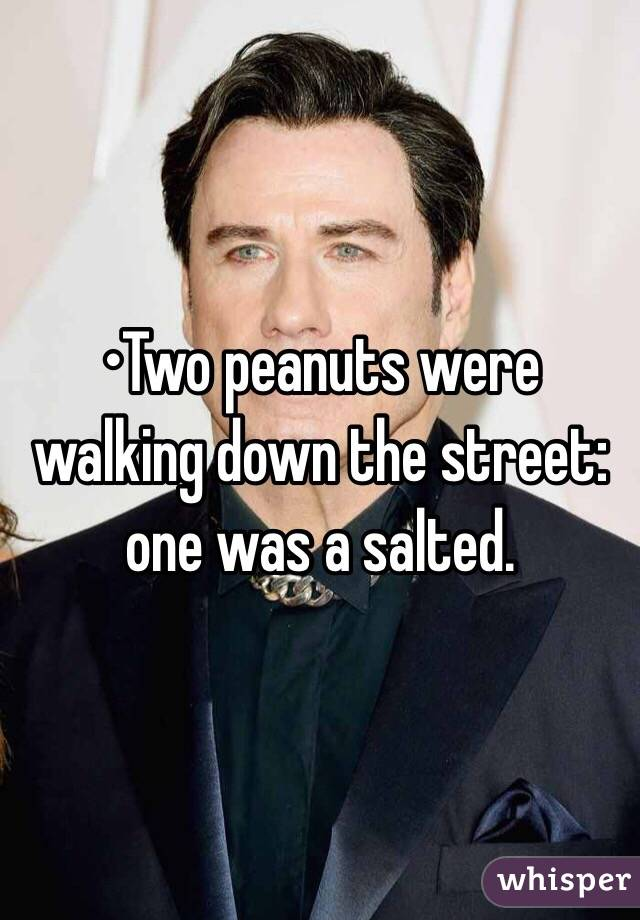 •Two peanuts were walking down the street: one was a salted.