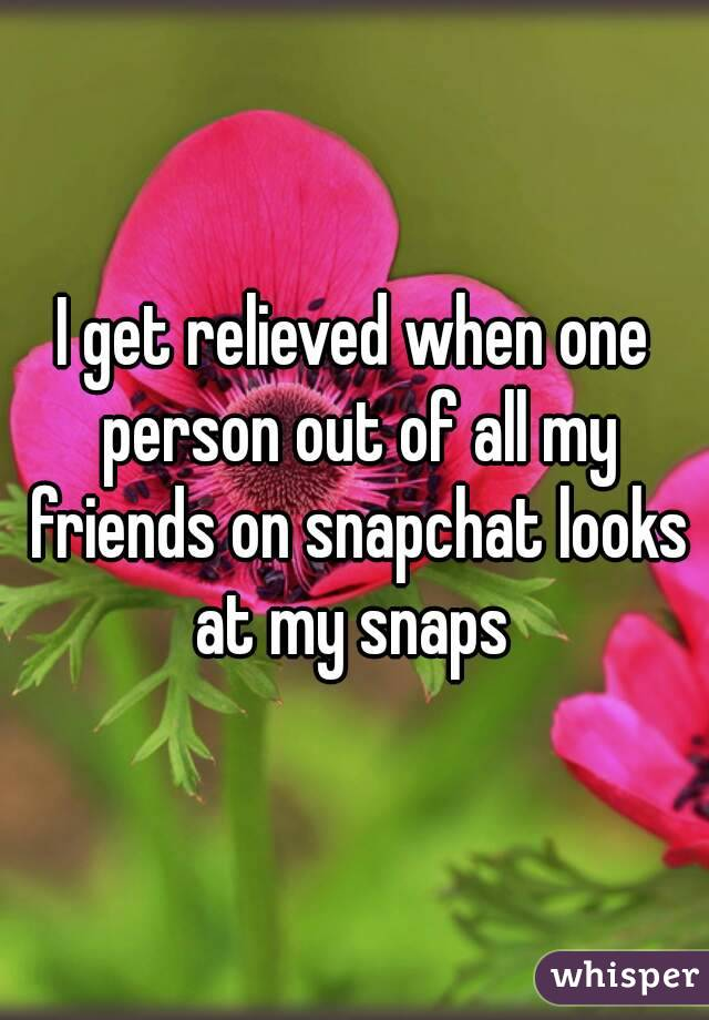 I get relieved when one person out of all my friends on snapchat looks at my snaps