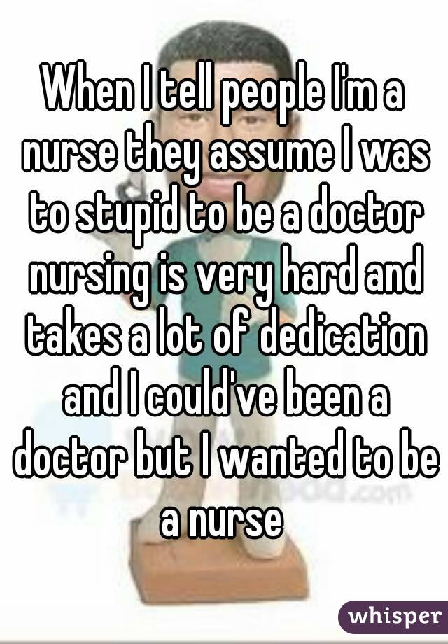 When I tell people I'm a nurse they assume I was to stupid to be a doctor nursing is very hard and takes a lot of dedication and I could've been a doctor but I wanted to be a nurse