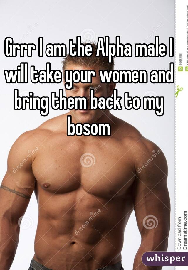 Grrr I am the Alpha male I will take your women and bring them back to my bosom