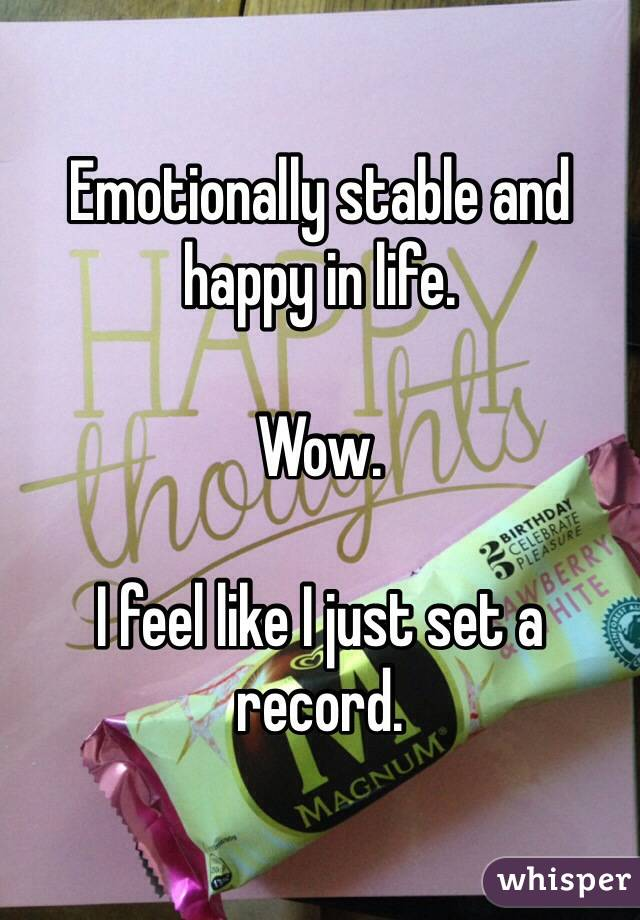 Emotionally stable and happy in life.   Wow.   I feel like I just set a record.