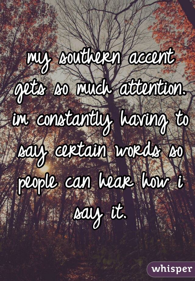 my southern accent gets so much attention. im constantly having to say certain words so people can hear how i say it.