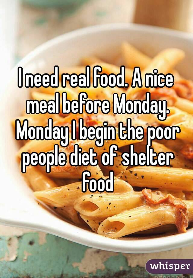 I need real food. A nice meal before Monday. Monday I begin the poor people diet of shelter food