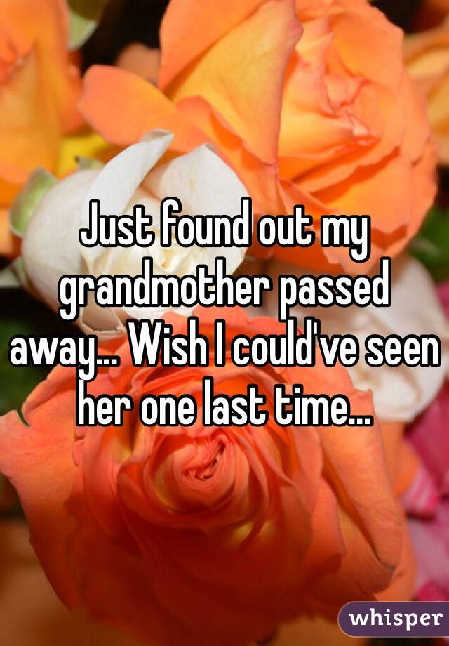 Just found out my grandmother passed away... Wish I could've seen her one last time...