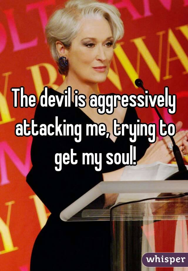 The devil is aggressively attacking me, trying to get my soul!