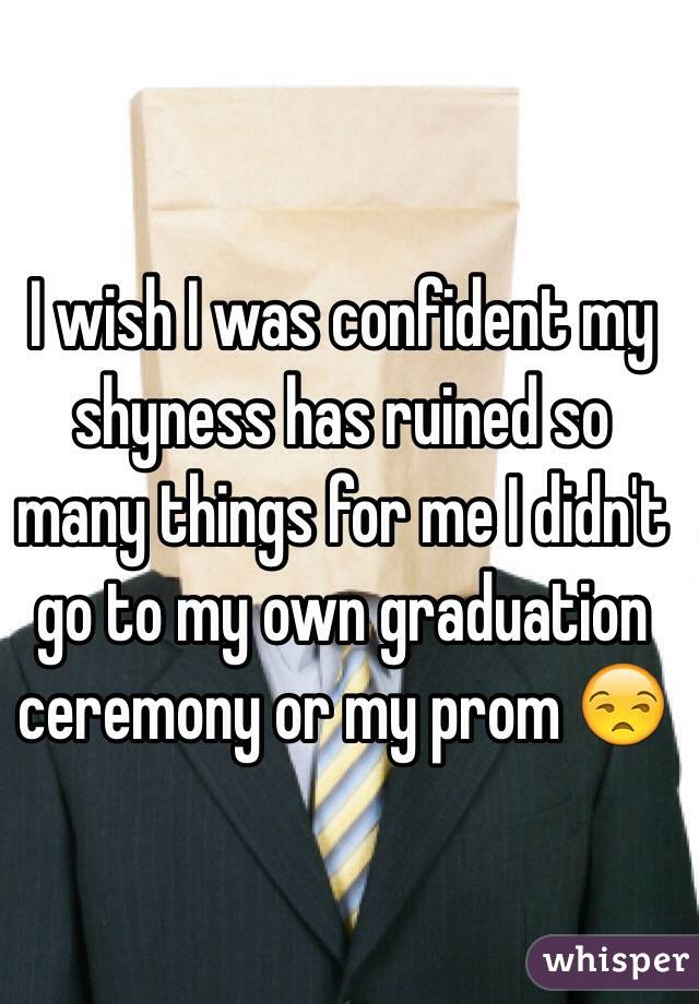 I wish I was confident my shyness has ruined so many things for me I didn't go to my own graduation ceremony or my prom 😒