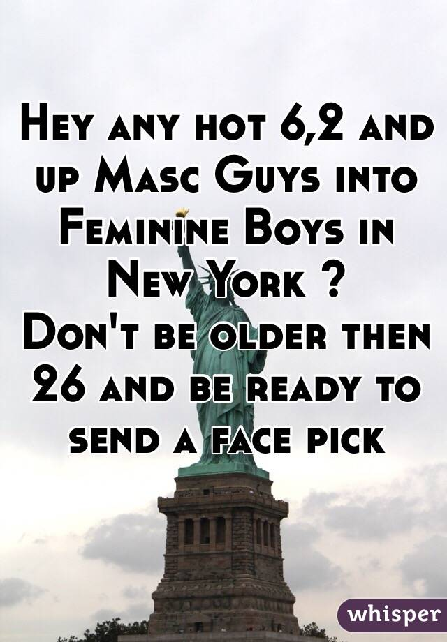 Hey any hot 6,2 and up Masc Guys into Feminine Boys in New York ?  Don't be older then 26 and be ready to send a face pick