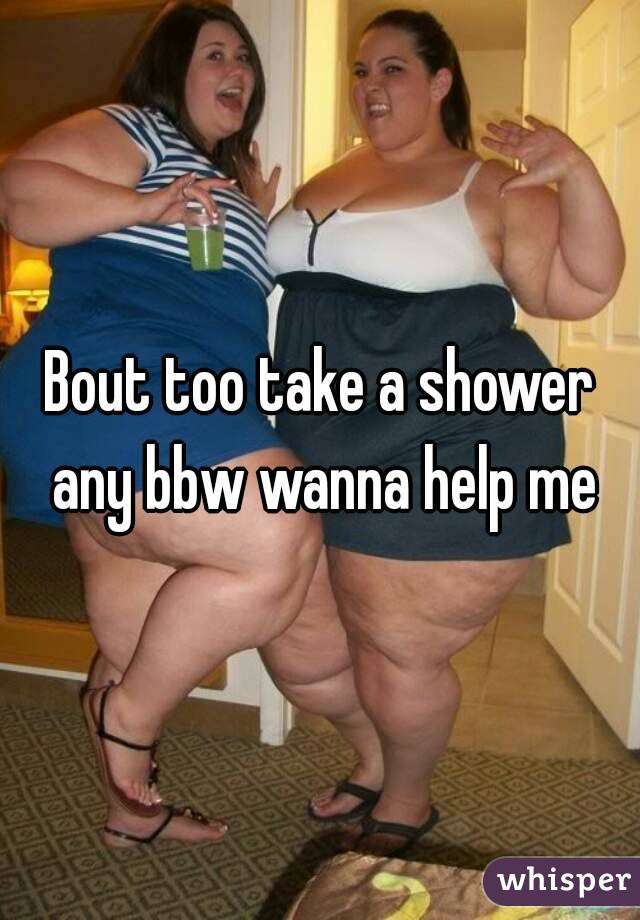 Bout too take a shower any bbw wanna help me
