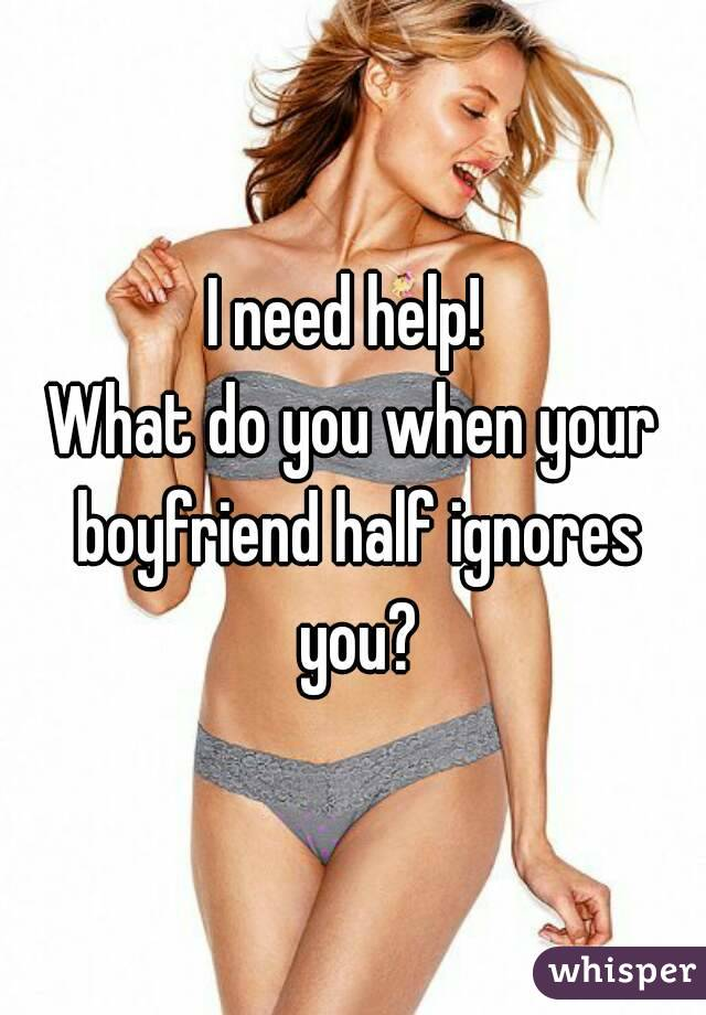 I need help!  What do you when your boyfriend half ignores you?