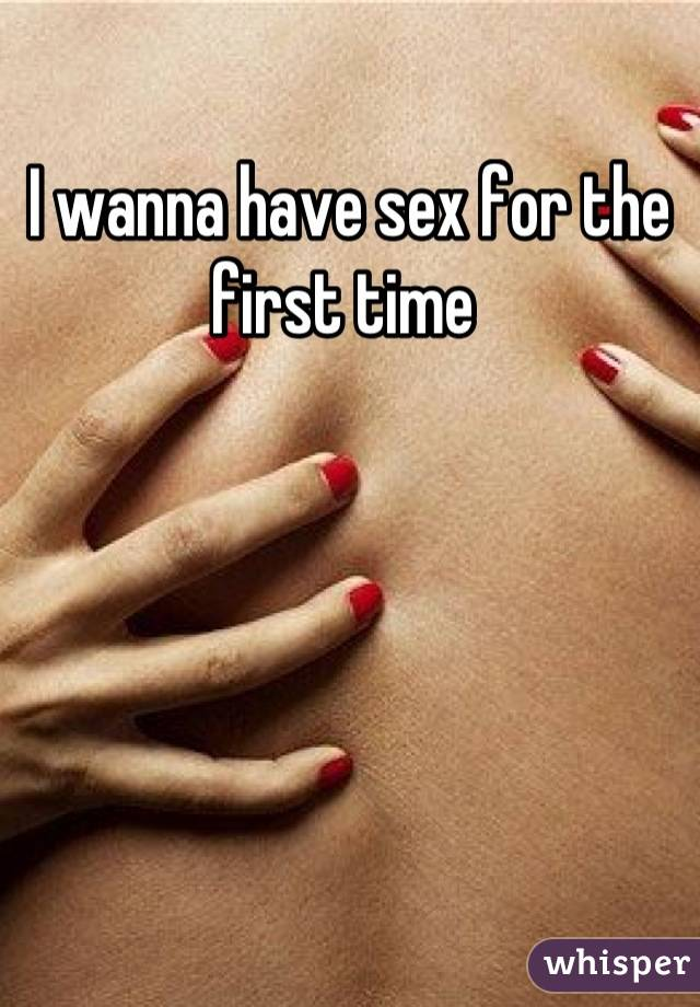 I wanna have sex for the first time
