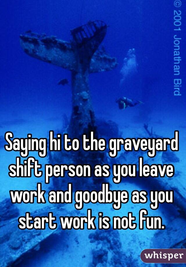 Saying hi to the graveyard shift person as you leave work and goodbye as you start work is not fun.