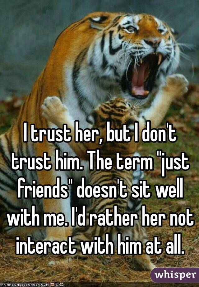 """I trust her, but I don't trust him. The term """"just friends"""" doesn't sit well with me. I'd rather her not interact with him at all."""