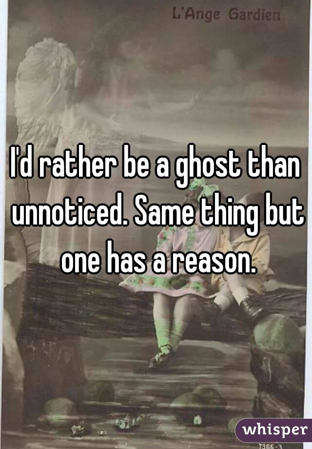 I'd rather be a ghost than unnoticed. Same thing but one has a reason.