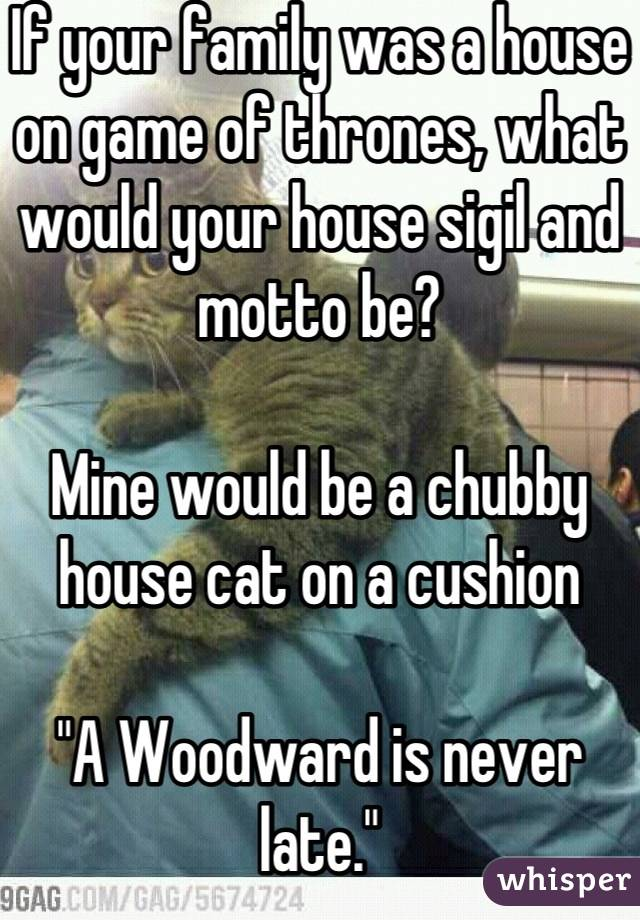 "If your family was a house on game of thrones, what would your house sigil and motto be?  Mine would be a chubby house cat on a cushion   ""A Woodward is never late."""