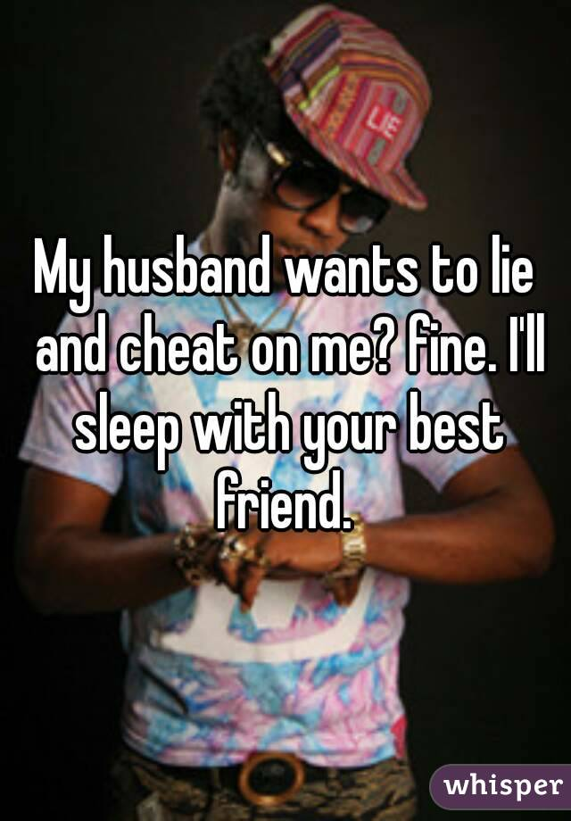 My husband wants to lie and cheat on me? fine. I'll sleep with your best friend.